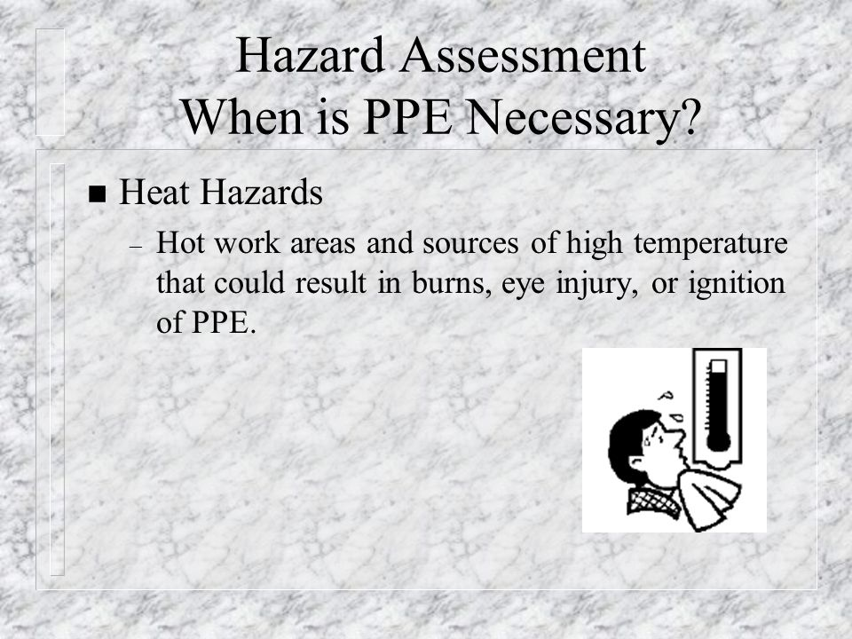 Hazard Assessment When is PPE Necessary? n Heat Hazards – Hot work areas and sources of high temperature that could result in burns, eye injury, or ig