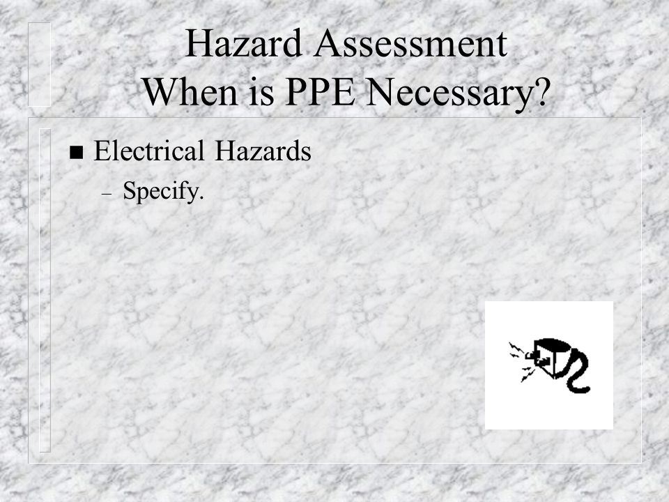 Hazard Assessment When is PPE Necessary? n Electrical Hazards – Specify.