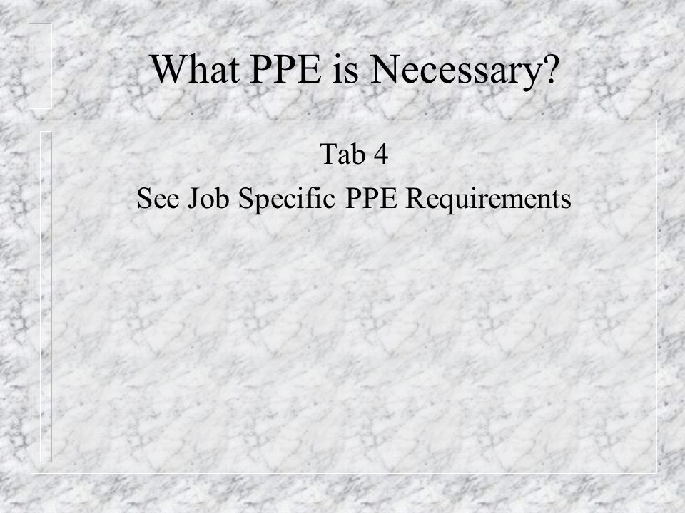 What PPE is Necessary? Tab 4 See Job Specific PPE Requirements