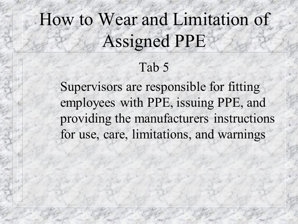 How to Wear and Limitation of Assigned PPE Tab 5 Supervisors are responsible for fitting employees with PPE, issuing PPE, and providing the manufactur