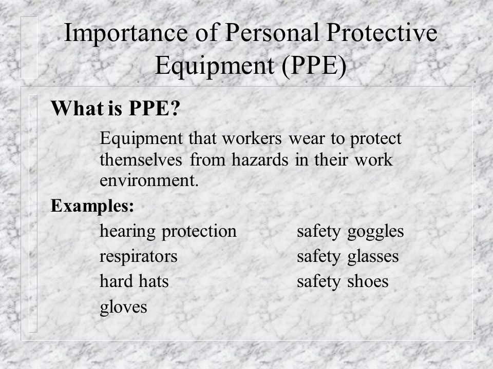 Importance of Personal Protective Equipment (PPE) What is PPE? Equipment that workers wear to protect themselves from hazards in their work environmen