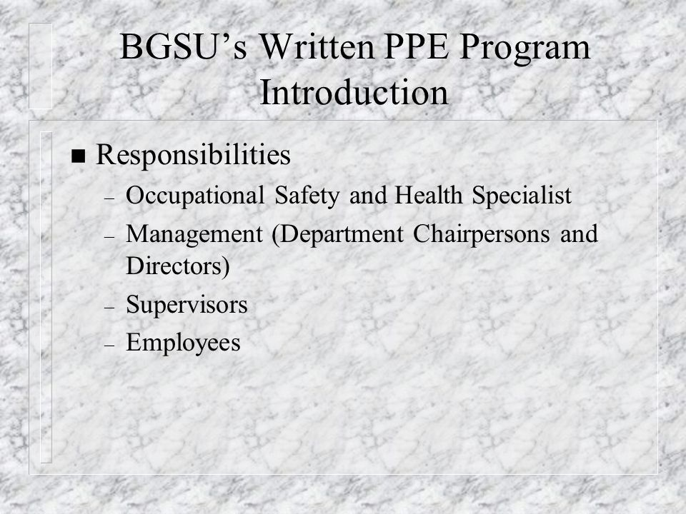 BGSU's Written PPE Program Introduction n Responsibilities – Occupational Safety and Health Specialist – Management (Department Chairpersons and Direc