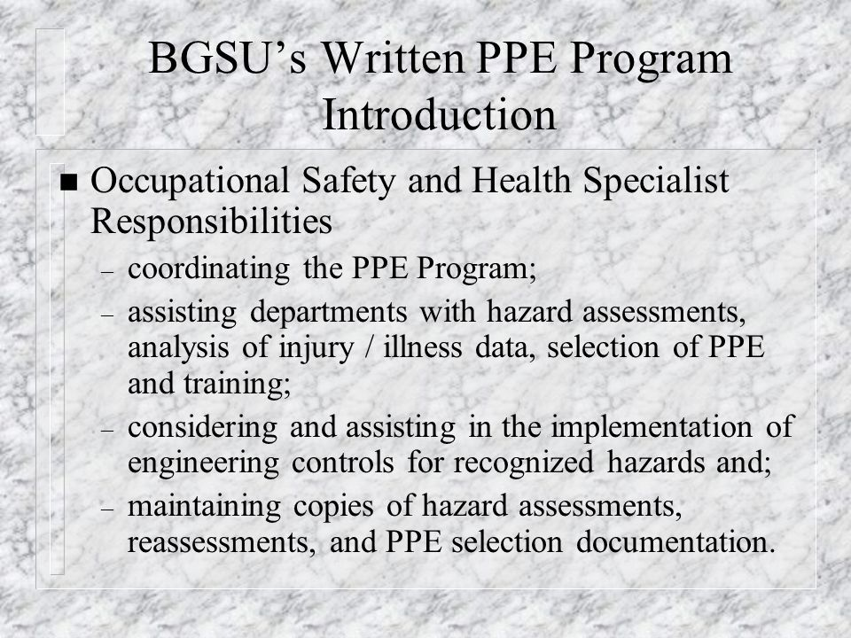 BGSU's Written PPE Program Introduction n Occupational Safety and Health Specialist Responsibilities – coordinating the PPE Program; – assisting depar