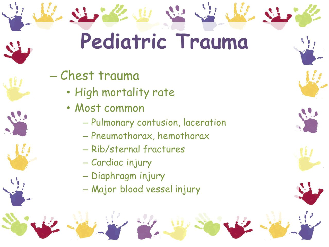 Pediatric Trauma – Chest trauma High mortality rate Most common – Pulmonary contusion, laceration – Pneumothorax, hemothorax – Rib/sternal fractures – Cardiac injury – Diaphragm injury – Major blood vessel injury