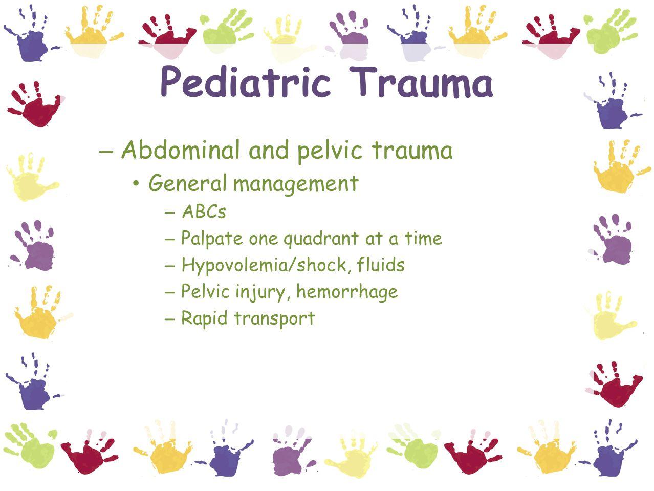Pediatric Trauma – Abdominal and pelvic trauma General management – ABCs – Palpate one quadrant at a time – Hypovolemia/shock, fluids – Pelvic injury, hemorrhage – Rapid transport
