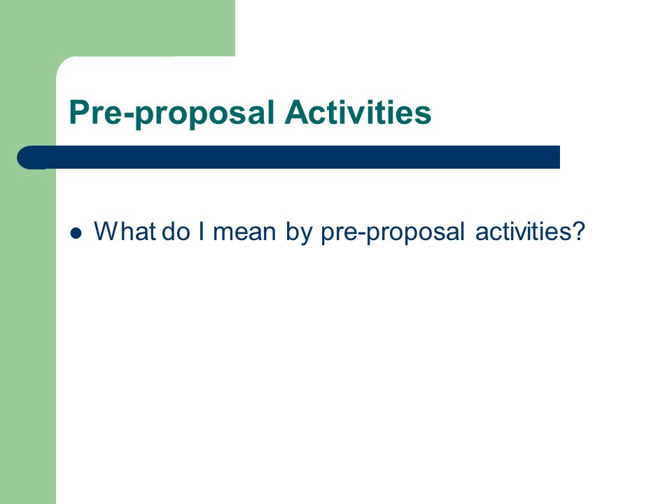 Pre-proposal Activities What do I mean by pre-proposal activities?