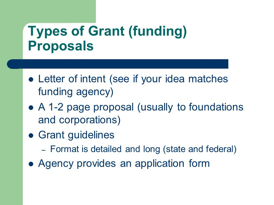 Types of Grant (funding) Proposals Letter of intent (see if your idea matches funding agency) A 1-2 page proposal (usually to foundations and corporat