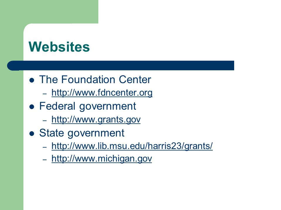 Websites The Foundation Center – http://www.fdncenter.org http://www.fdncenter.org Federal government – http://www.grants.gov http://www.grants.gov State government – http://www.lib.msu.edu/harris23/grants/ http://www.lib.msu.edu/harris23/grants/ – http://www.michigan.gov http://www.michigan.gov