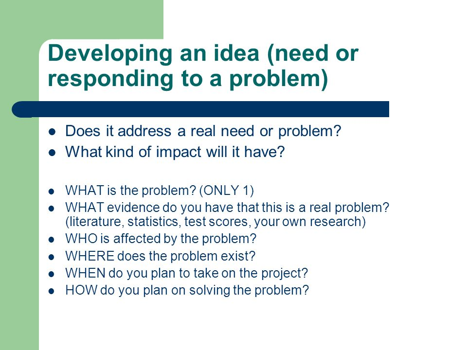 Developing an idea (need or responding to a problem) Does it address a real need or problem.