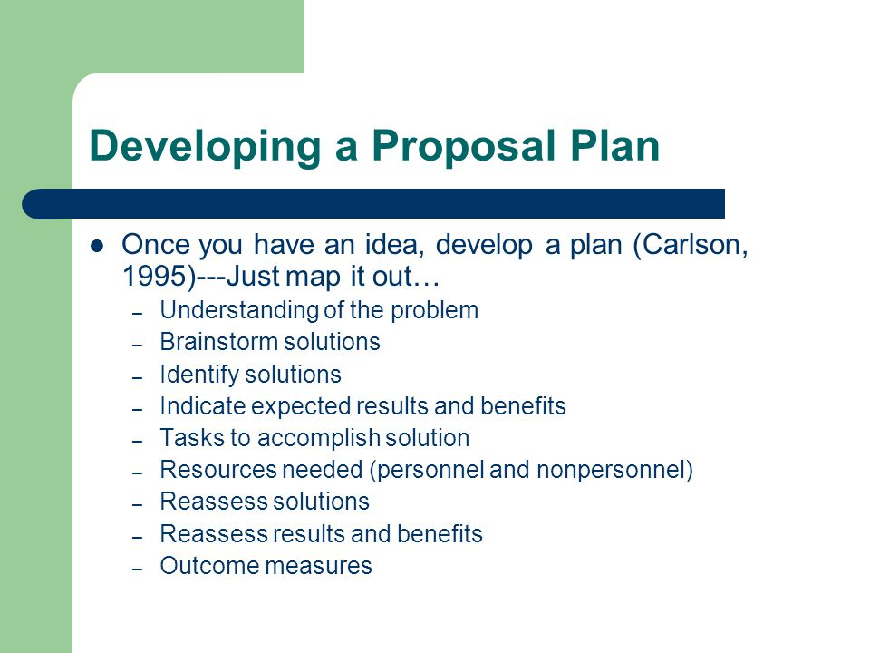 Developing a Proposal Plan Once you have an idea, develop a plan (Carlson, 1995)---Just map it out… – Understanding of the problem – Brainstorm soluti