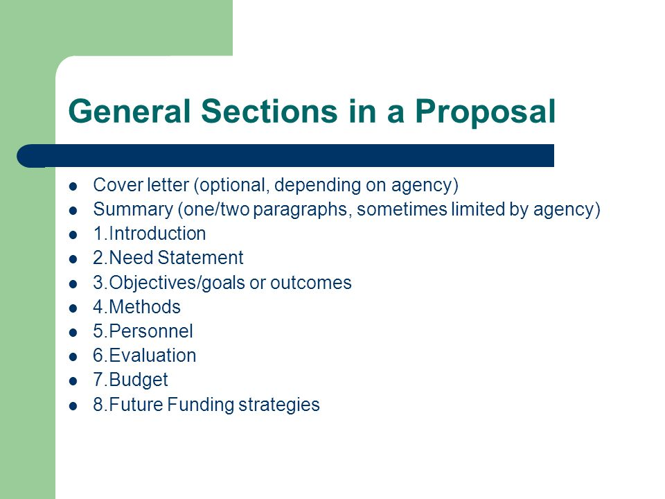 General Sections in a Proposal Cover letter (optional, depending on agency) Summary (one/two paragraphs, sometimes limited by agency) 1.Introduction 2.Need Statement 3.Objectives/goals or outcomes 4.Methods 5.Personnel 6.Evaluation 7.Budget 8.Future Funding strategies