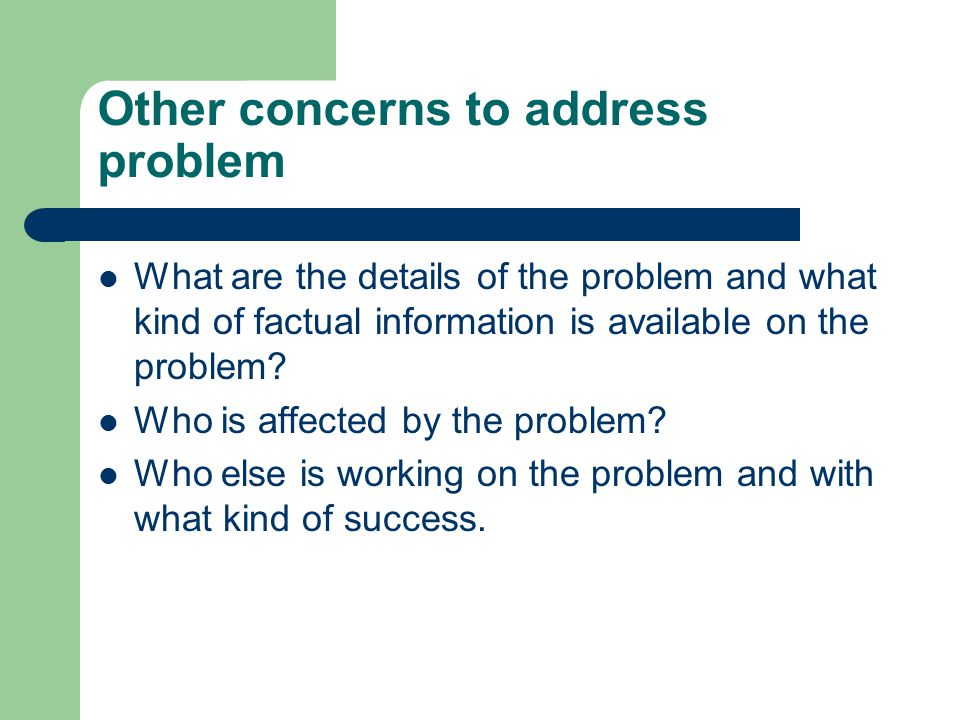Other concerns to address problem What are the details of the problem and what kind of factual information is available on the problem? Who is affecte