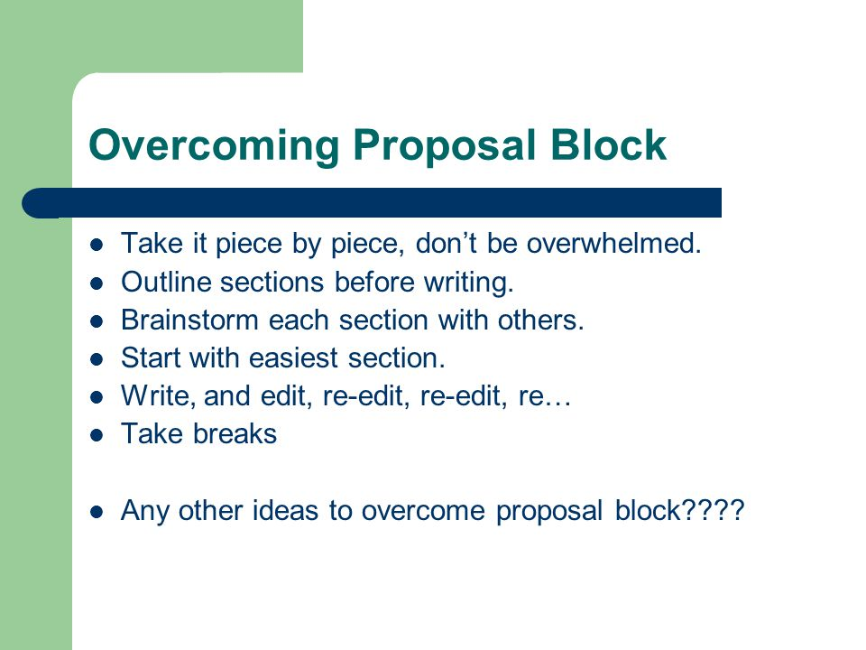 Overcoming Proposal Block Take it piece by piece, don't be overwhelmed.