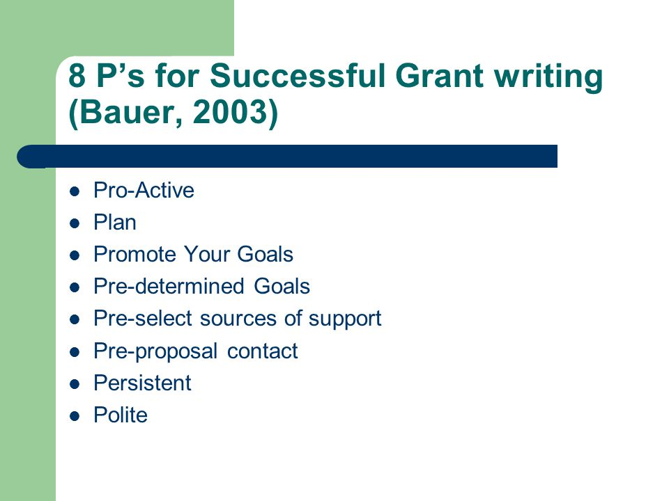 8 P's for Successful Grant writing (Bauer, 2003) Pro-Active Plan Promote Your Goals Pre-determined Goals Pre-select sources of support Pre-proposal co
