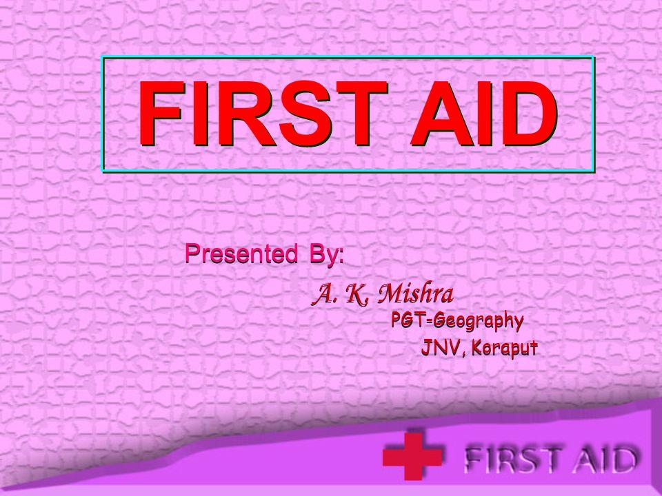 FIRST AID Presented By: A. K. Mishra JNV, Koraput PGT-Geography