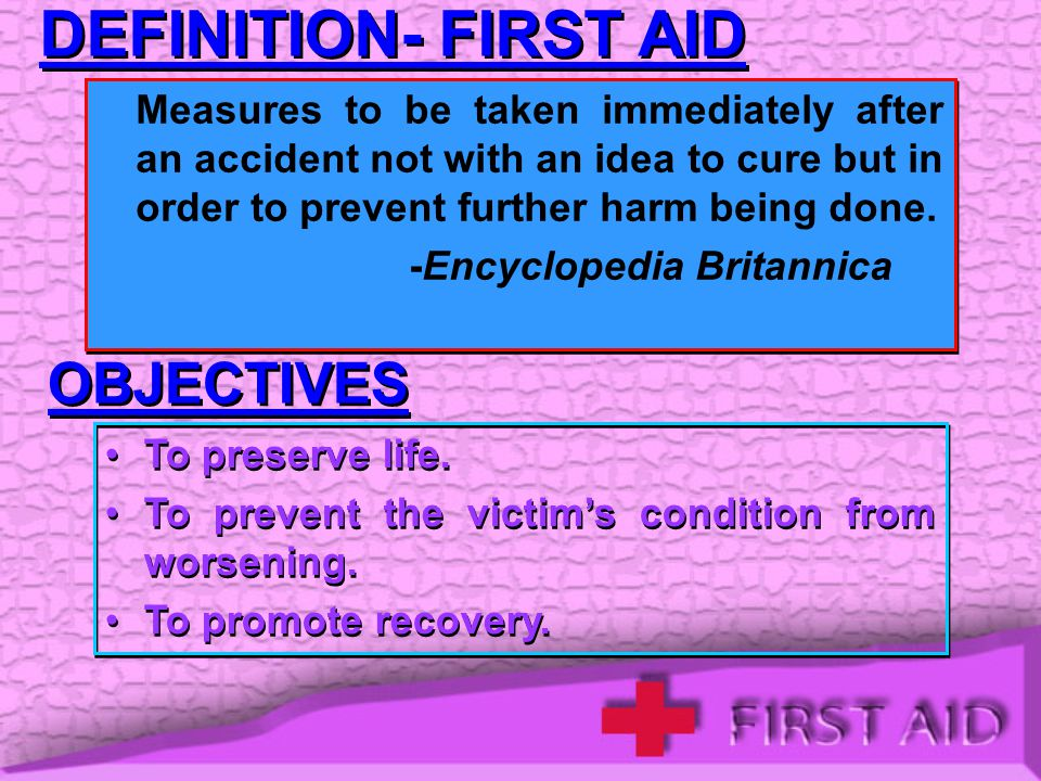 DEFINITION- FIRST AID Measures to be taken immediately after an accident not with an idea to cure but in order to prevent further harm being done.