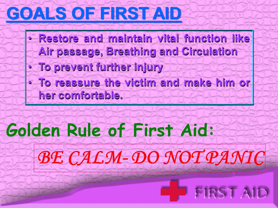 GOALS OF FIRST AID Restore and maintain vital function like Air passage, Breathing and Circulation To prevent further injury To reassure the victim and make him or her comfortable.