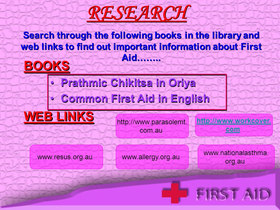 RESEARCH Search through the following books in the library and web links to find out important information about First Aid……..