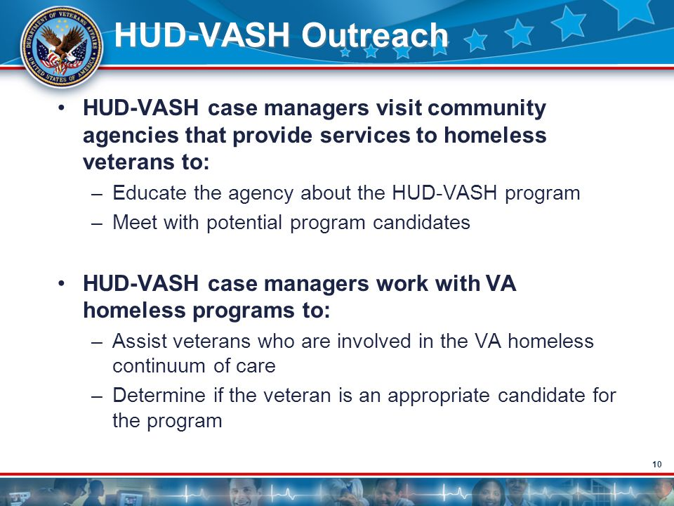 10 HUD-VASH Outreach HUD-VASH case managers visit community agencies that provide services to homeless veterans to: –Educate the agency about the HUD-