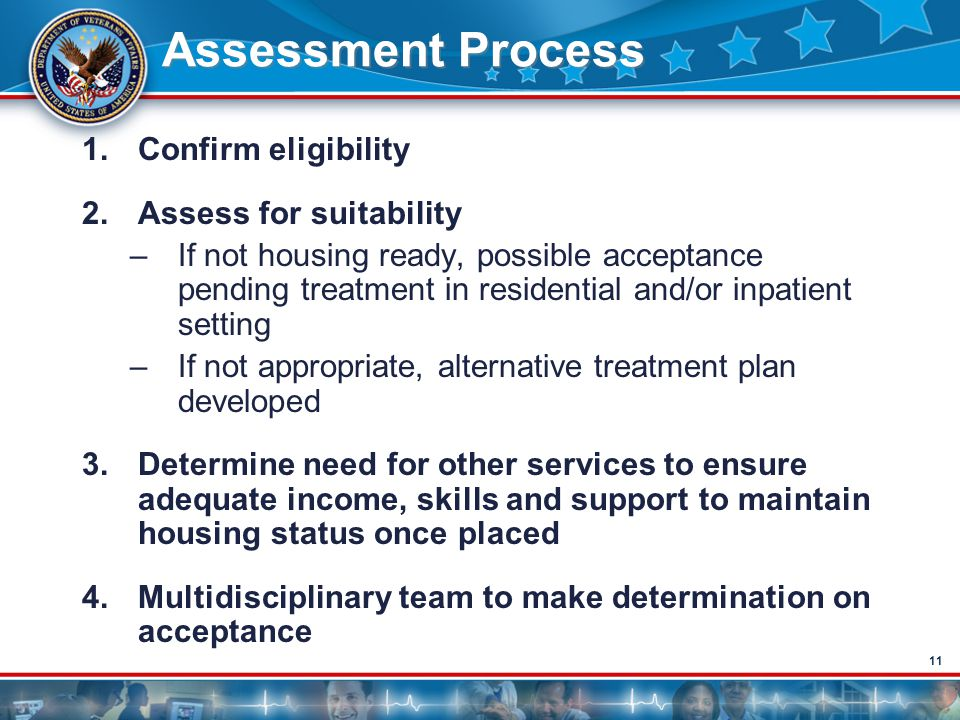 11 Assessment Process 1.Confirm eligibility 2.Assess for suitability –If not housing ready, possible acceptance pending treatment in residential and/o