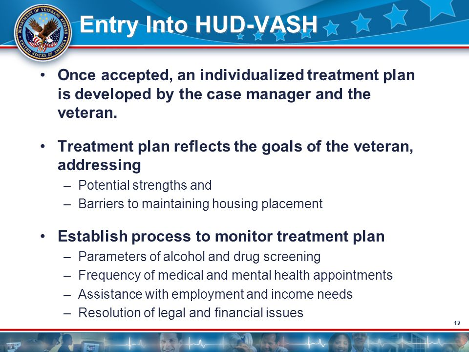 12 Entry Into HUD-VASH Once accepted, an individualized treatment plan is developed by the case manager and the veteran. Treatment plan reflects the g