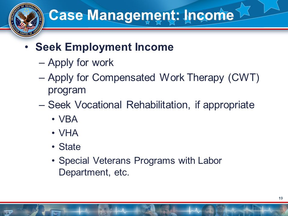 19 Case Management: Income Seek Employment Income –Apply for work –Apply for Compensated Work Therapy (CWT) program –Seek Vocational Rehabilitation, i