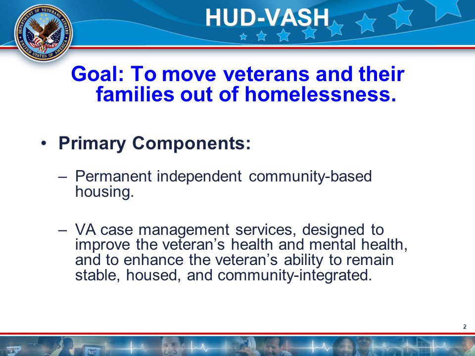 2 HUD-VASH Goal: To move veterans and their families out of homelessness. Primary Components: –Permanent independent community-based housing. –VA case