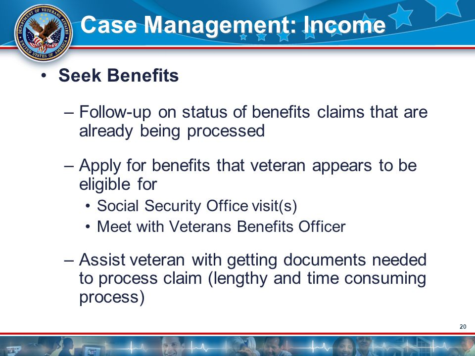 20 Case Management: Income Seek Benefits –Follow-up on status of benefits claims that are already being processed –Apply for benefits that veteran app