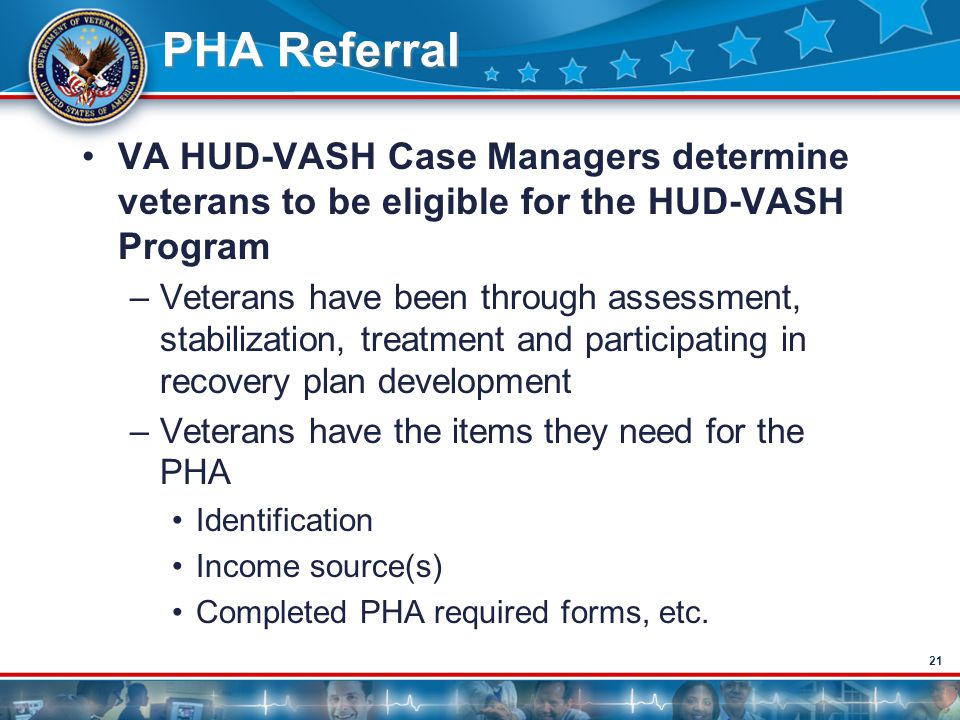 21 PHA Referral VA HUD-VASH Case Managers determine veterans to be eligible for the HUD-VASH Program –Veterans have been through assessment, stabiliza
