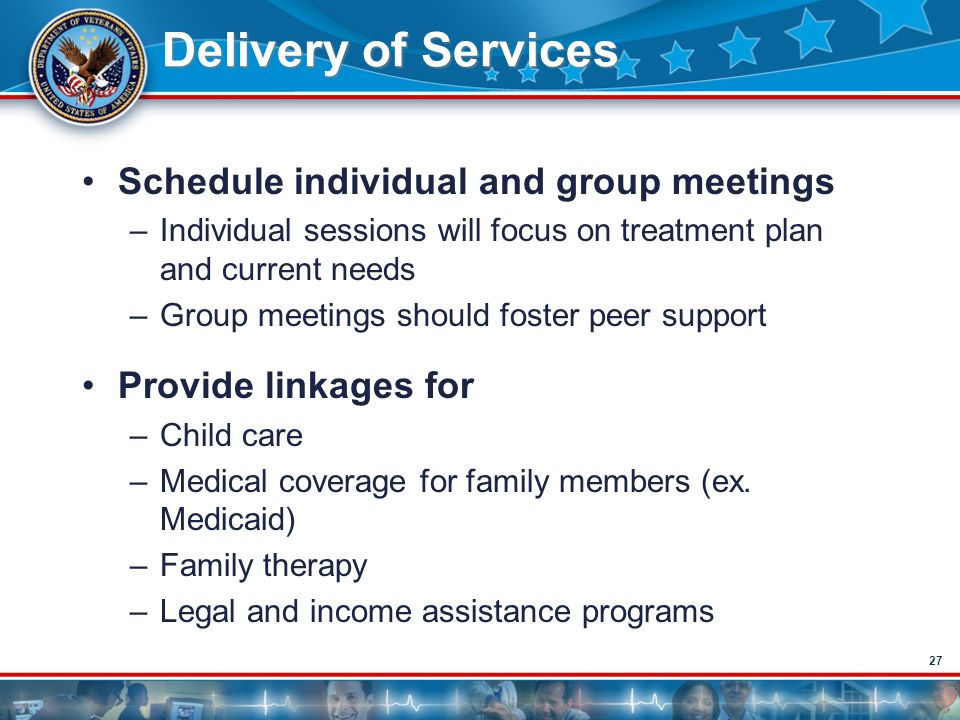27 Delivery of Services Schedule individual and group meetings –Individual sessions will focus on treatment plan and current needs –Group meetings sho