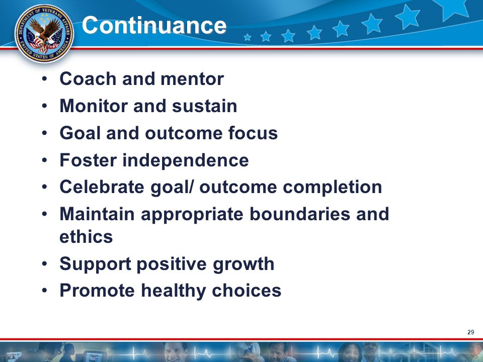 29 Continuance Coach and mentor Monitor and sustain Goal and outcome focus Foster independence Celebrate goal/ outcome completion Maintain appropriate