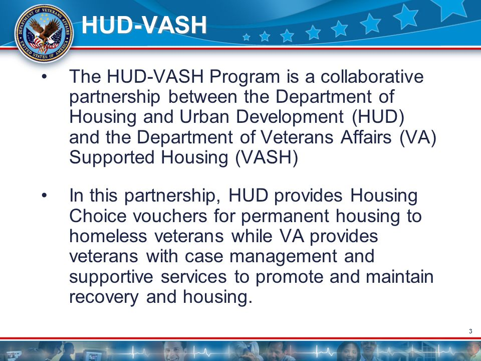 3 HUD-VASH The HUD-VASH Program is a collaborative partnership between the Department of Housing and Urban Development (HUD) and the Department of Vet