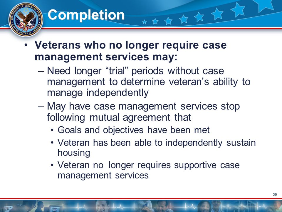 "30 Completion Veterans who no longer require case management services may: –Need longer ""trial"" periods without case management to determine veteran's"