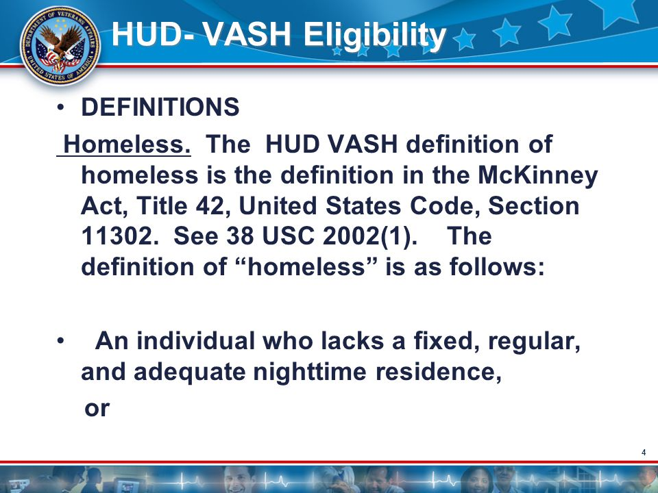 4 HUD- VASH Eligibility DEFINITIONS Homeless. The HUD VASH definition of homeless is the definition in the McKinney Act, Title 42, United States Code,