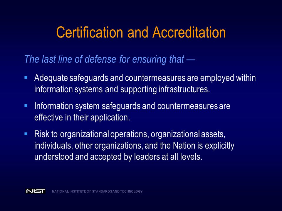 NATIONAL INSTITUTE OF STANDARDS AND TECHNOLOGY A Unified Framework For Information Security The Generalized Model Common Information Security Requirements Unique Information Security Requirements The Delta Foundational Set of Information Security Standards and Guidance Standardized risk management process Standardized security categorization (criticality/sensitivity) Standardized security controls (safeguards/countermeasures) Standardized security assessment procedures Standardized security certification and accreditation process Intelligence Community Department of Defense Federal Civil Agencies National security and non national security information systems