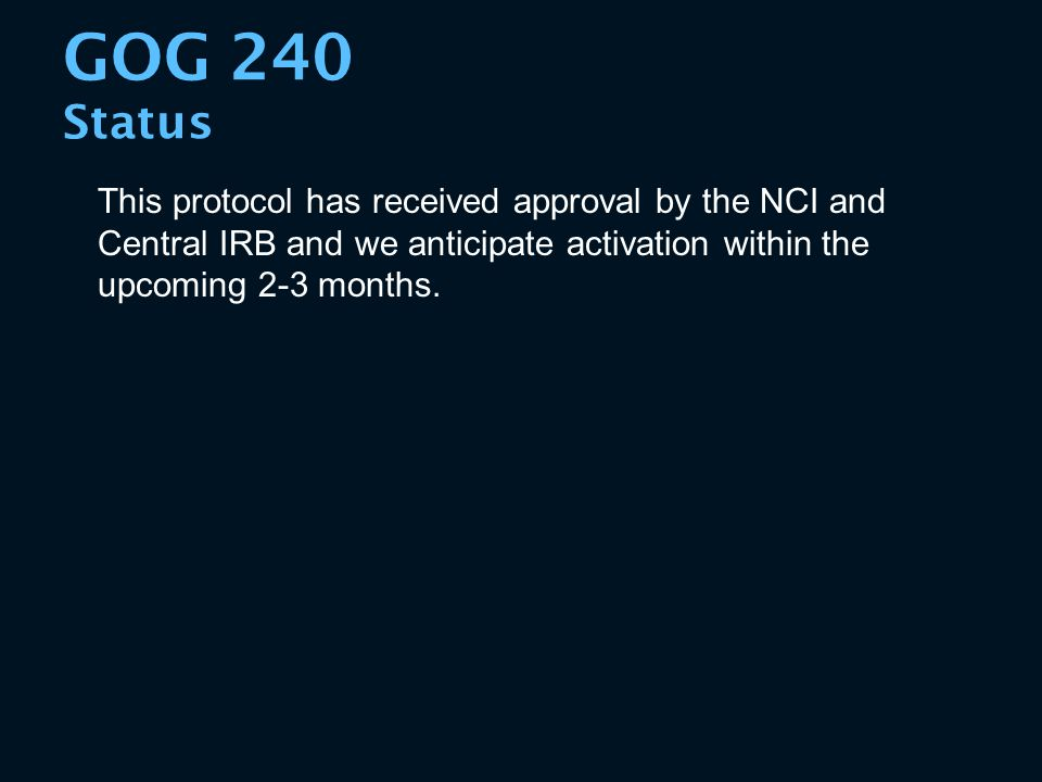 This protocol has received approval by the NCI and Central IRB and we anticipate activation within the upcoming 2-3 months. GOG 240 Status