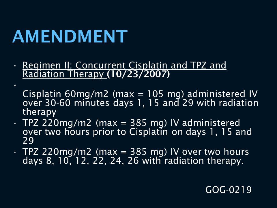 AMENDMENT Regimen II: Concurrent Cisplatin and TPZ and Radiation Therapy (10/23/2007) Cisplatin 60mg/m2 (max = 105 mg) administered IV over 30-60 minu