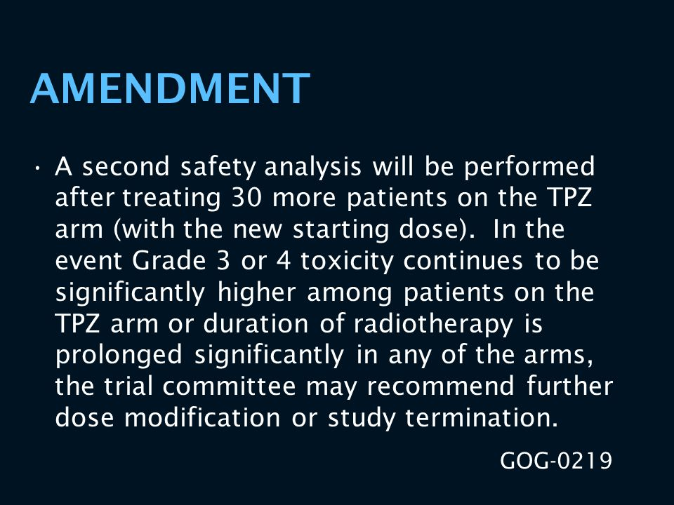 AMENDMENT A second safety analysis will be performed after treating 30 more patients on the TPZ arm (with the new starting dose). In the event Grade 3