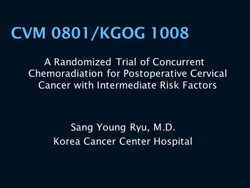 CVM 0801/KGOG 1008 A Randomized Trial of Concurrent Chemoradiation for Postoperative Cervical Cancer with Intermediate Risk Factors Sang Young Ryu, M.