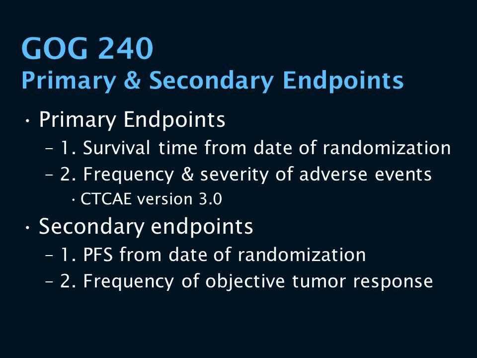 GOG 240 Primary & Secondary Endpoints Primary Endpoints –1. Survival time from date of randomization –2. Frequency & severity of adverse events CTCAE