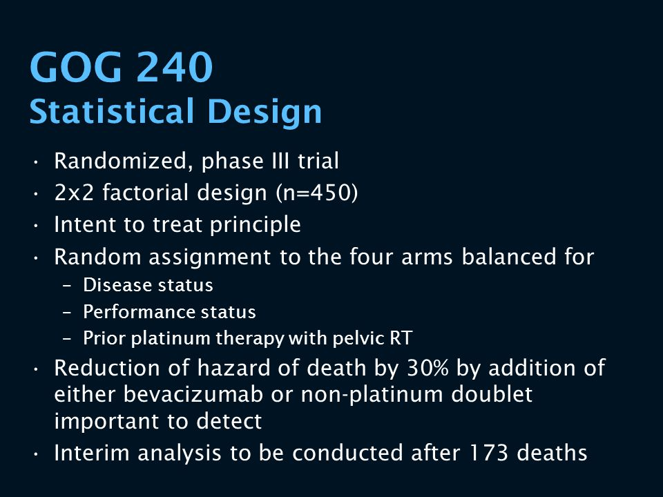 GOG 240 Statistical Design Randomized, phase III trial 2x2 factorial design (n=450) Intent to treat principle Random assignment to the four arms balan