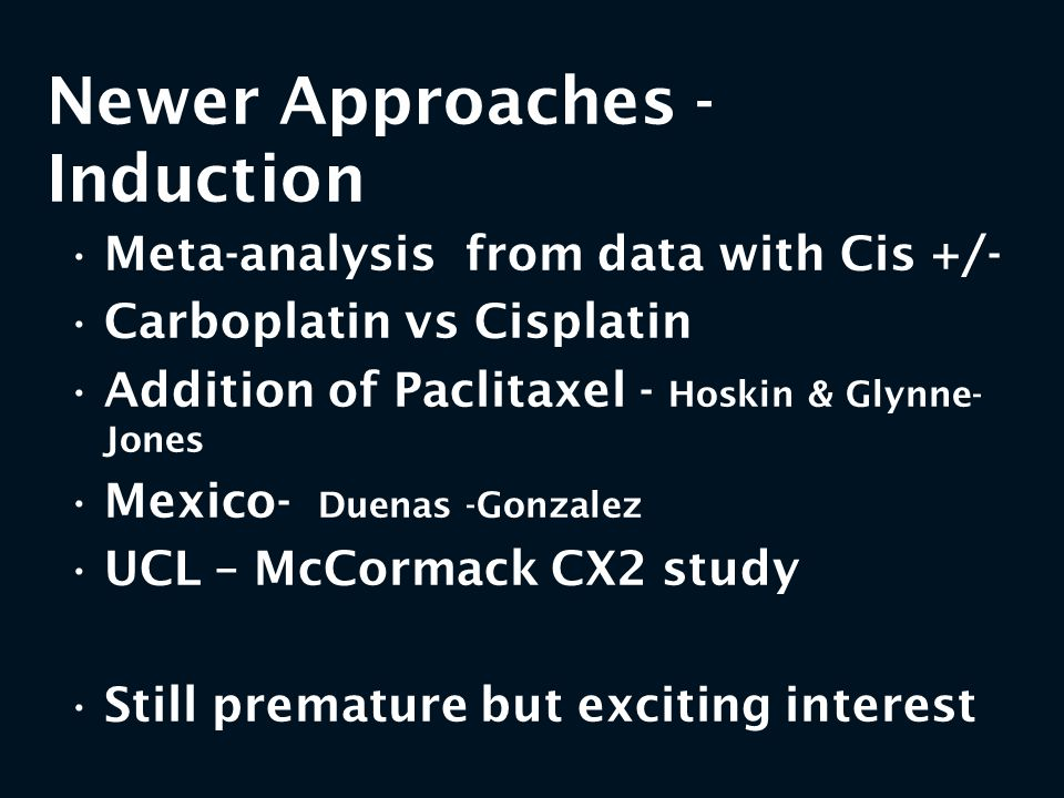 Newer Approaches - Induction Meta-analysis from data with Cis +/- Carboplatin vs Cisplatin Addition of Paclitaxel - Hoskin & Glynne- Jones Mexico- Due
