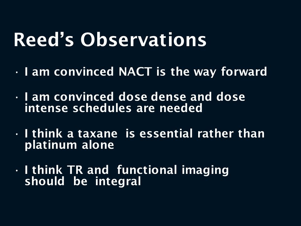 Reed's Observations I am convinced NACT is the way forward I am convinced dose dense and dose intense schedules are needed I think a taxane is essenti