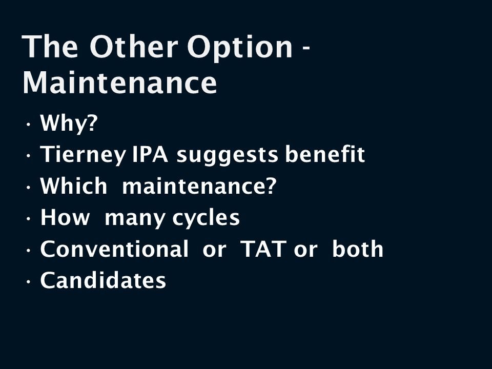The Other Option - Maintenance Why? Tierney IPA suggests benefit Which maintenance? How many cycles Conventional or TAT or both Candidates