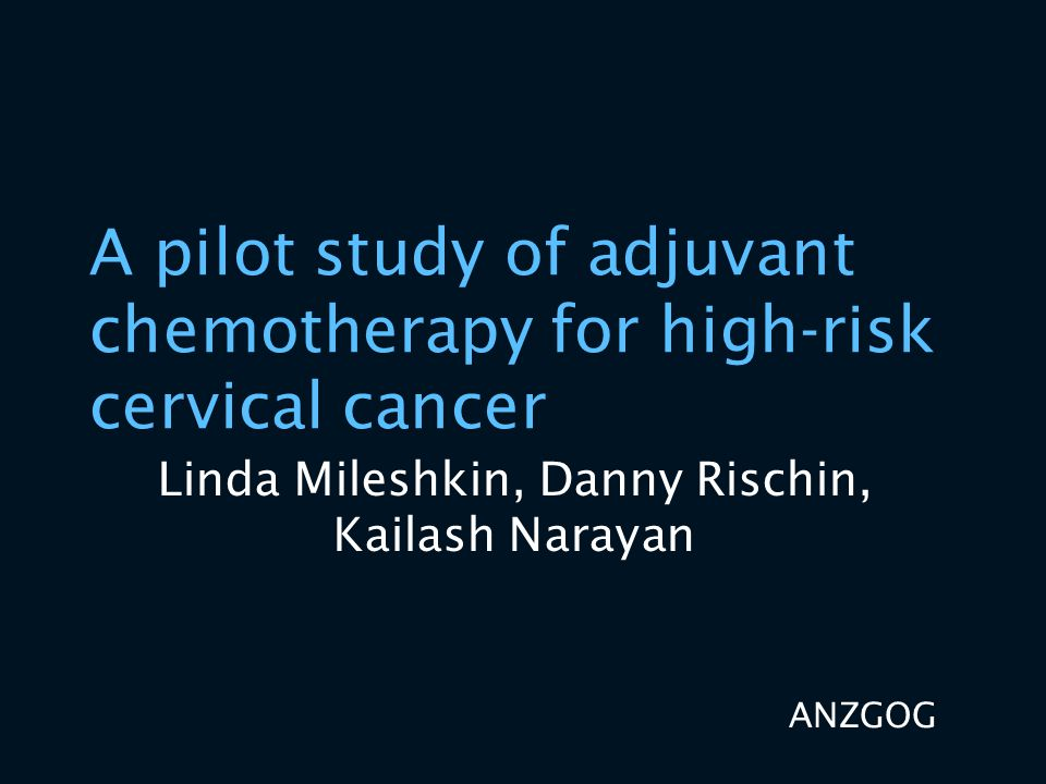 A pilot study of adjuvant chemotherapy for high-risk cervical cancer Linda Mileshkin, Danny Rischin, Kailash Narayan ANZGOG