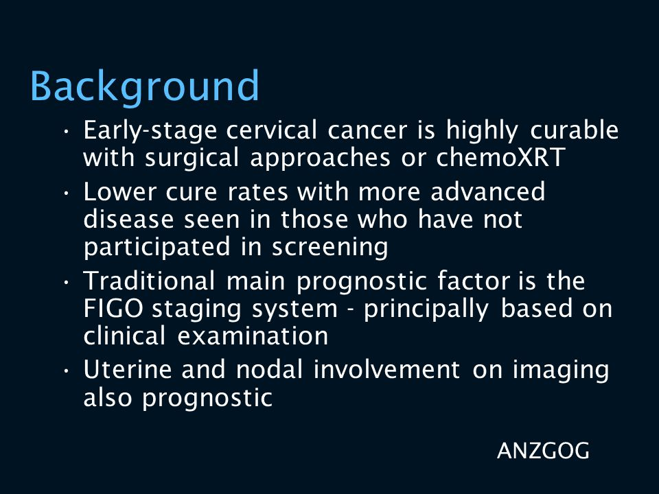 Background Early-stage cervical cancer is highly curable with surgical approaches or chemoXRT Lower cure rates with more advanced disease seen in thos