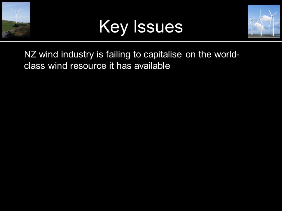 Key Issues NZ wind industry is failing to capitalise on the world- class wind resource it has available