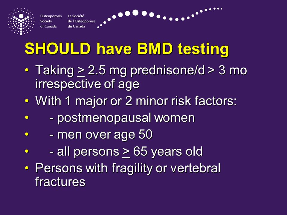 SHOULD have BMD testing Taking > 2.5 mg prednisone/d > 3 mo irrespective of ageTaking > 2.5 mg prednisone/d > 3 mo irrespective of age With 1 major or 2 minor risk factors:With 1 major or 2 minor risk factors: - postmenopausal women - postmenopausal women - men over age 50 - men over age 50 - all persons > 65 years old - all persons > 65 years old Persons with fragility or vertebral fracturesPersons with fragility or vertebral fractures