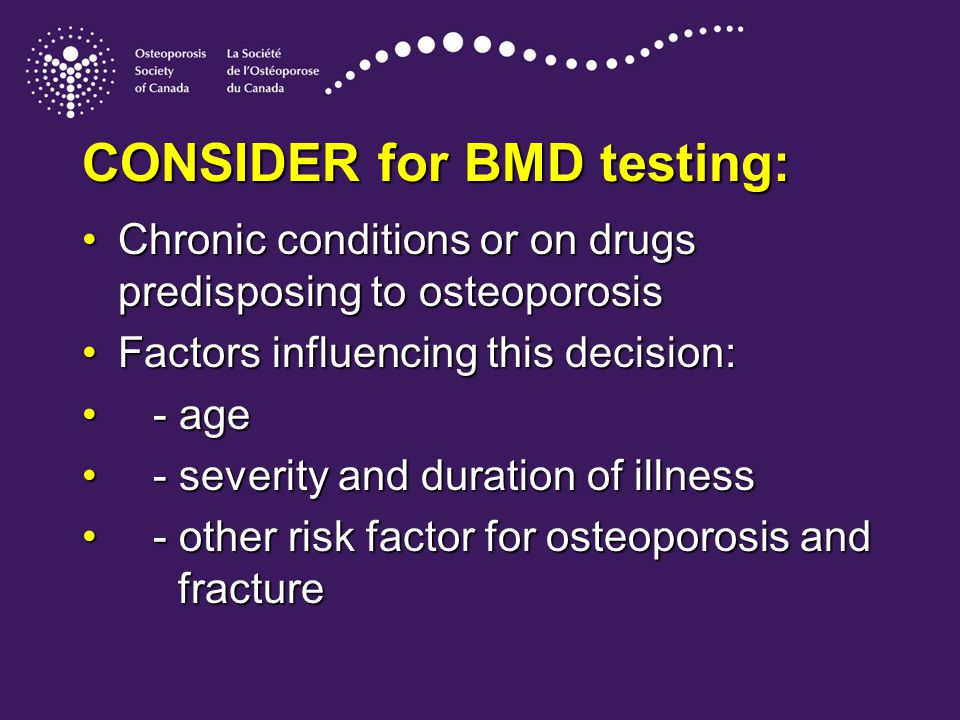 CONSIDER for BMD testing: Chronic conditions or on drugs predisposing to osteoporosisChronic conditions or on drugs predisposing to osteoporosis Factors influencing this decision:Factors influencing this decision: - age - age - severity and duration of illness - severity and duration of illness - other risk factor for osteoporosis and fracture - other risk factor for osteoporosis and fracture