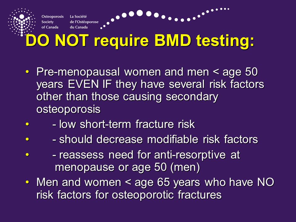 DO NOT require BMD testing: Pre-menopausal women and men < age 50 years EVEN IF they have several risk factors other than those causing secondary osteoporosisPre-menopausal women and men < age 50 years EVEN IF they have several risk factors other than those causing secondary osteoporosis - low short-term fracture risk - low short-term fracture risk - should decrease modifiable risk factors - should decrease modifiable risk factors - reassess need for anti-resorptive at menopause or age 50 (men) - reassess need for anti-resorptive at menopause or age 50 (men) Men and women < age 65 years who have NO risk factors for osteoporotic fracturesMen and women < age 65 years who have NO risk factors for osteoporotic fractures